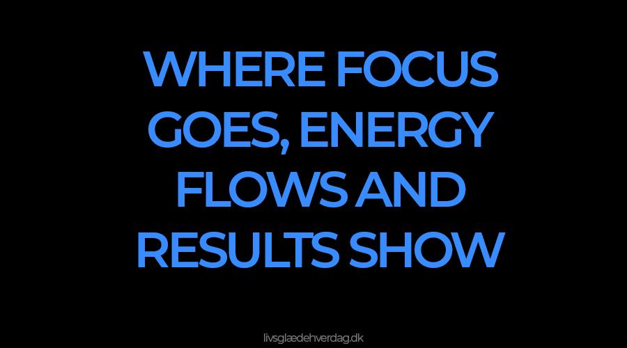 Sort baggrund med blåt tekst: Where focus goes, energy flows and results show